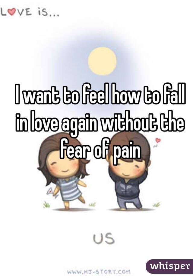 I want to feel how to fall in love again without the fear of pain