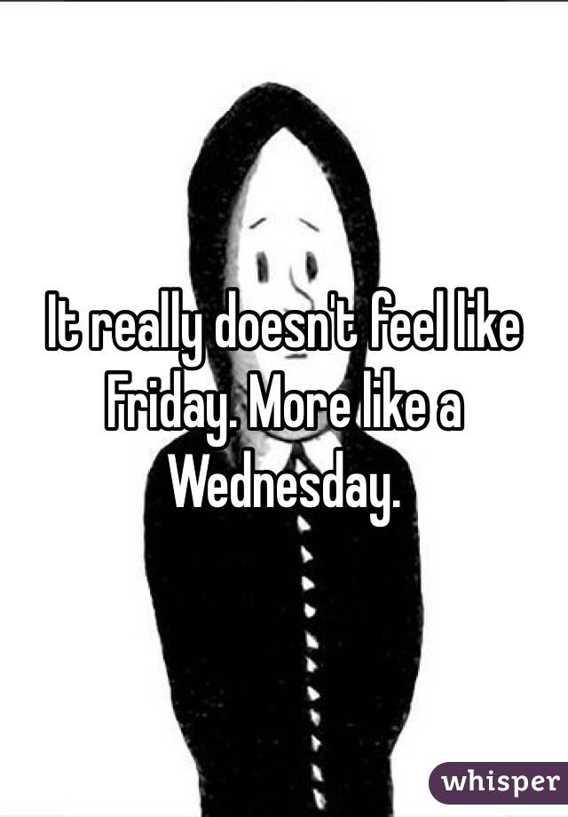 It really doesn't feel like Friday. More like a Wednesday.