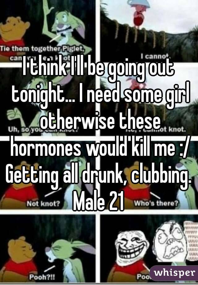 I think I'll be going out tonight... I need some girl otherwise these hormones would kill me :/ Getting all drunk, clubbing. Male 21