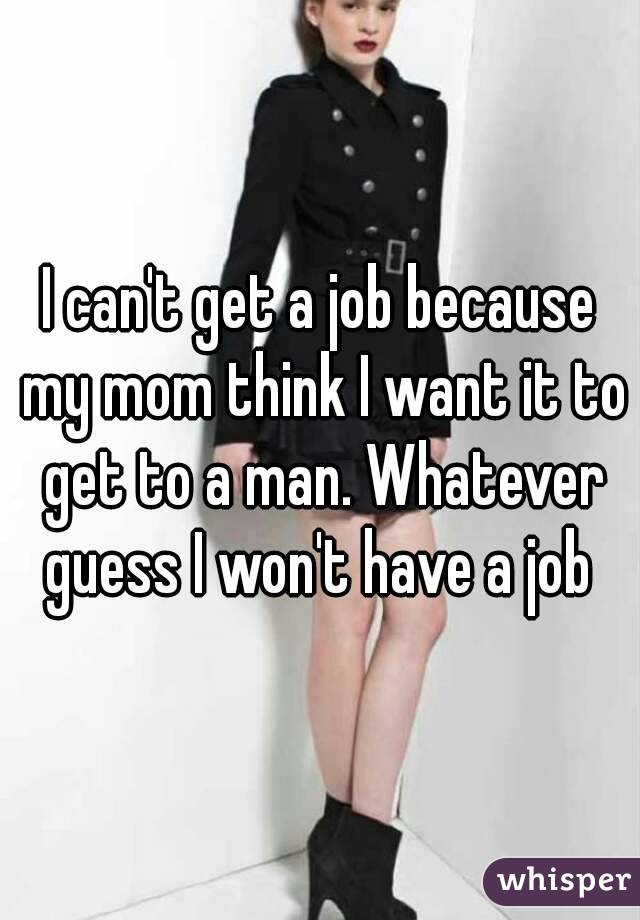 I can't get a job because my mom think I want it to get to a man. Whatever guess I won't have a job