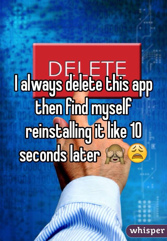 I always delete this app then find myself reinstalling it like 10 seconds later 🙈😩