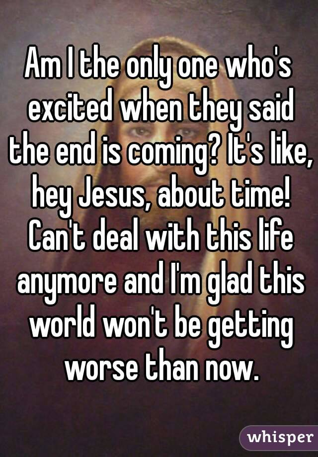 Am I the only one who's excited when they said the end is coming? It's like, hey Jesus, about time! Can't deal with this life anymore and I'm glad this world won't be getting worse than now.
