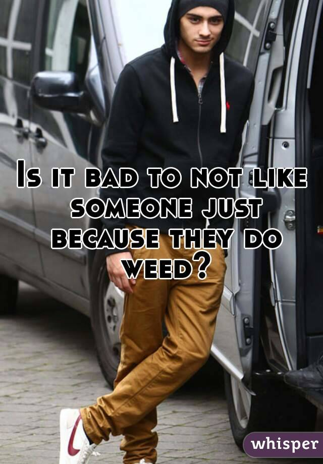 Is it bad to not like someone just because they do weed?