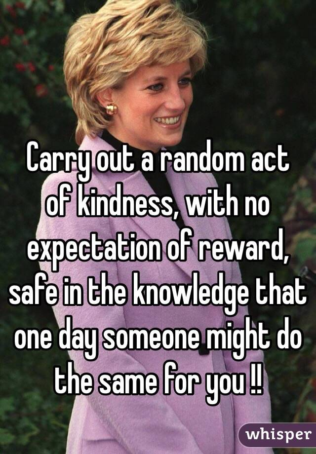Carry out a random act of kindness, with no expectation of reward, safe in the knowledge that one day someone might do the same for you !!