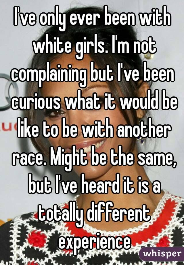 I've only ever been with white girls. I'm not complaining but I've been  curious what it would be like to be with another race. Might be the same, but I've heard it is a totally different experience