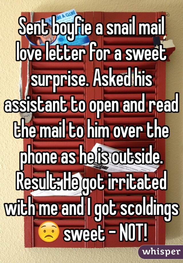 Sent boyfie a snail mail love letter for a sweet surprise. Asked his assistant to open and read the mail to him over the phone as he is outside. Result: He got irritated with me and I got scoldings 😟 sweet - NOT!
