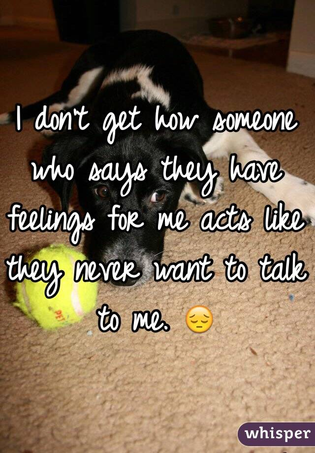 I don't get how someone who says they have feelings for me acts like they never want to talk to me. 😔