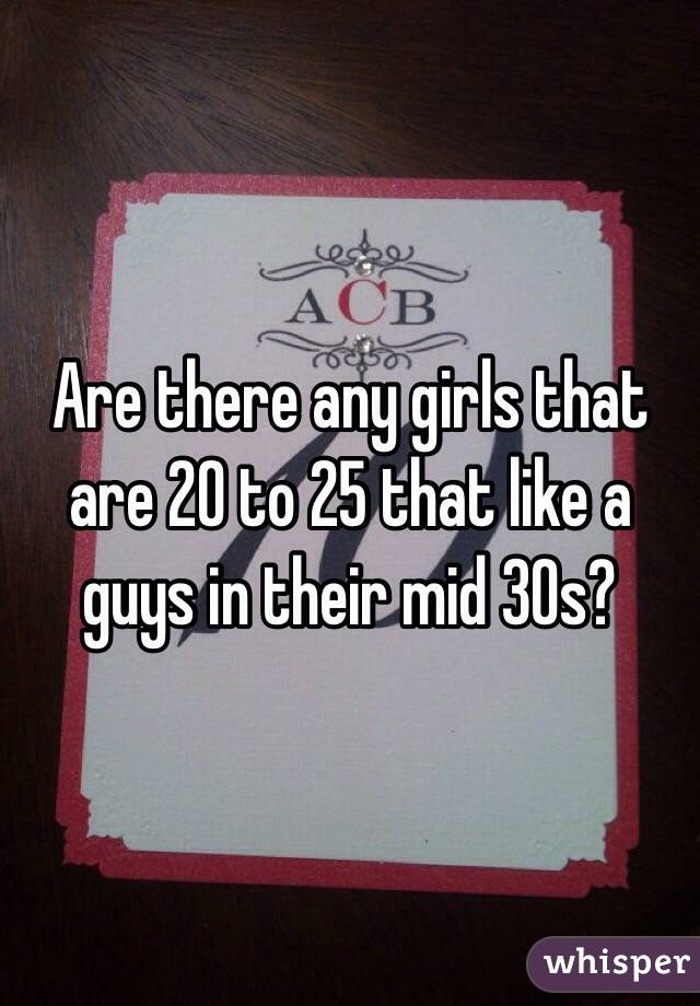 Are there any girls that are 20 to 25 that like a guys in their mid 30s?
