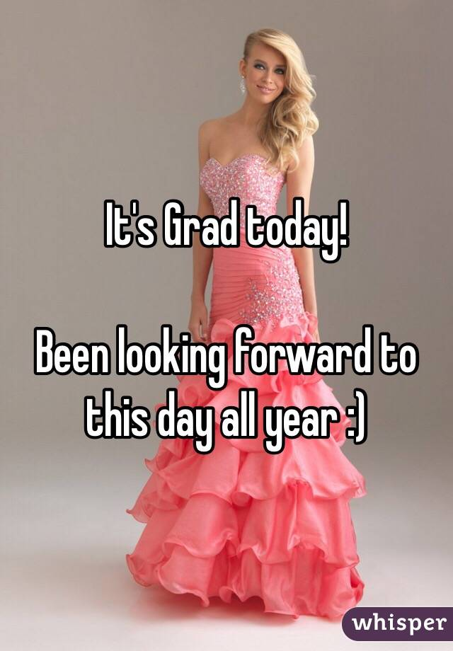 It's Grad today!  Been looking forward to this day all year :)