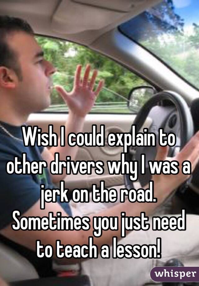 Wish I could explain to other drivers why I was a jerk on the road. Sometimes you just need to teach a lesson!
