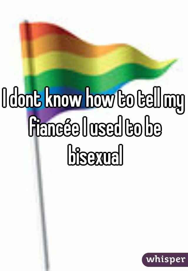 I dont know how to tell my fiancée I used to be bisexual