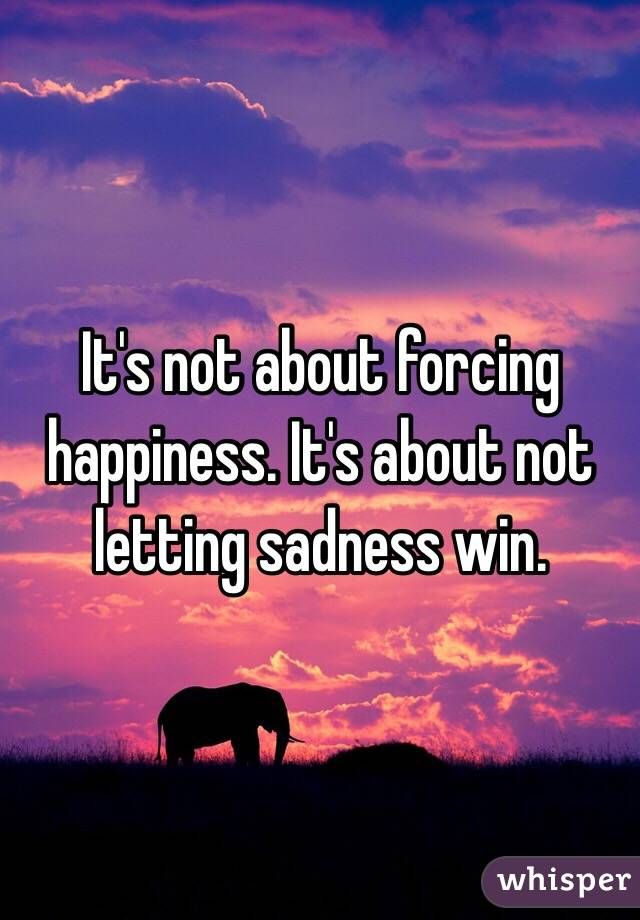 It's not about forcing happiness. It's about not letting sadness win.