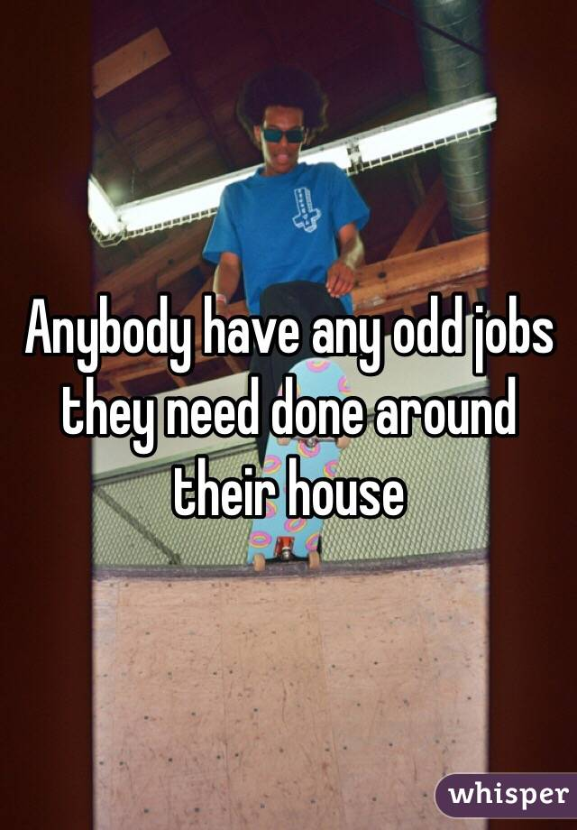 Anybody have any odd jobs they need done around their house