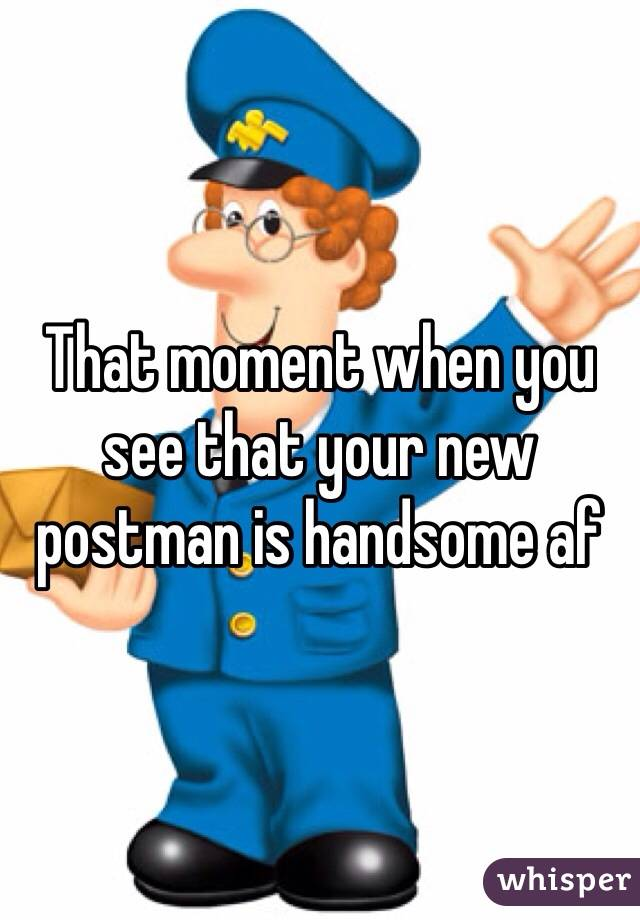 That moment when you see that your new postman is handsome af