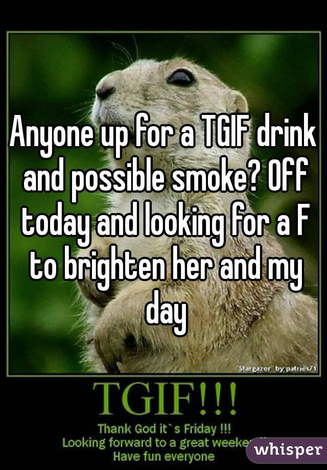 Anyone up for a TGIF drink and possible smoke? Off today and looking for a F to brighten her and my day
