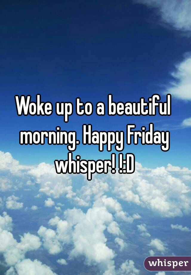 Woke up to a beautiful morning. Happy Friday whisper! !:D