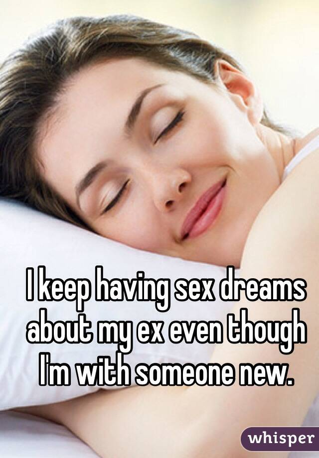I keep having sex dreams about my ex even though I'm with someone new.