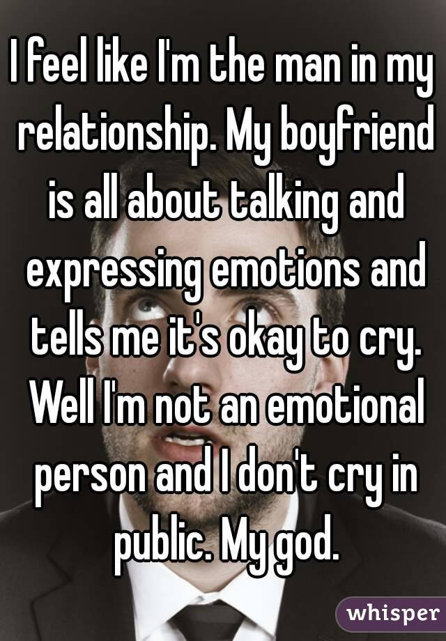 I feel like I'm the man in my relationship. My boyfriend is all about talking and expressing emotions and tells me it's okay to cry. Well I'm not an emotional person and I don't cry in public. My god.