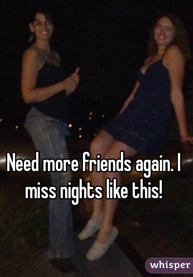 Need more friends again. I miss nights like this!