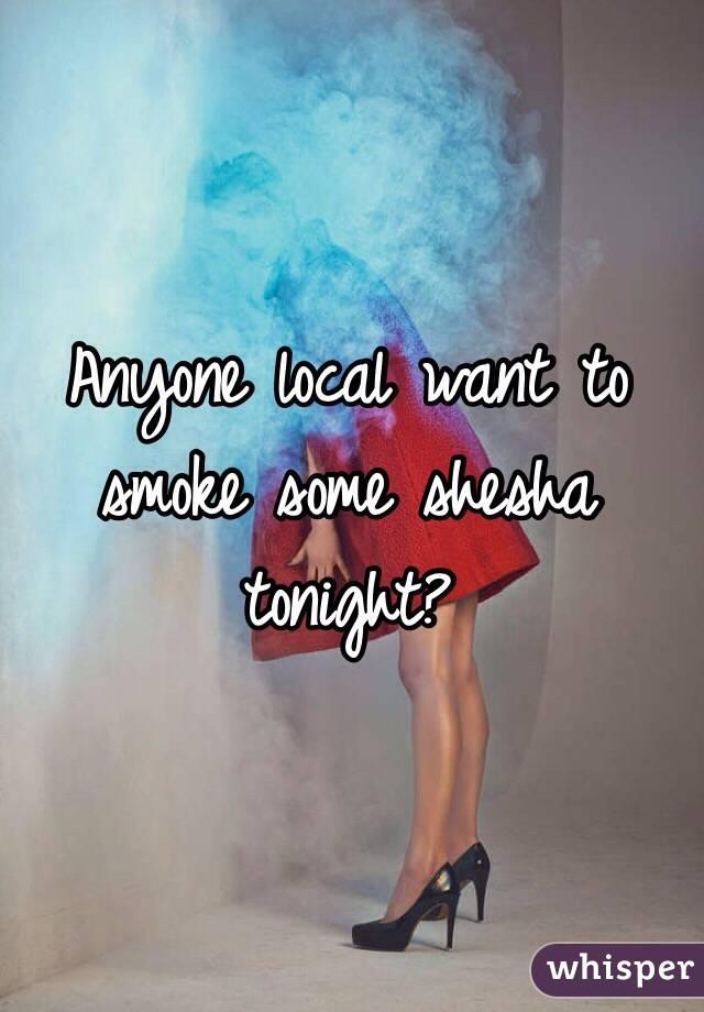 Anyone local want to smoke some shesha tonight?