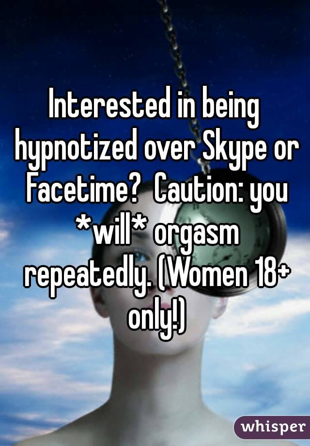 Interested in being hypnotized over Skype or Facetime?  Caution: you *will* orgasm repeatedly. (Women 18+ only!)