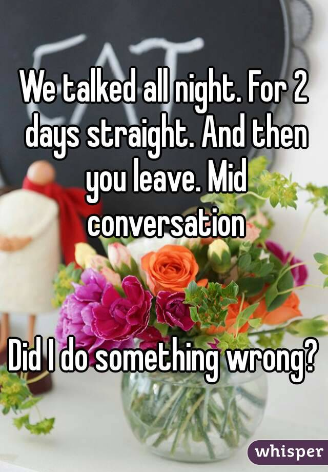 We talked all night. For 2 days straight. And then you leave. Mid conversation   Did I do something wrong?
