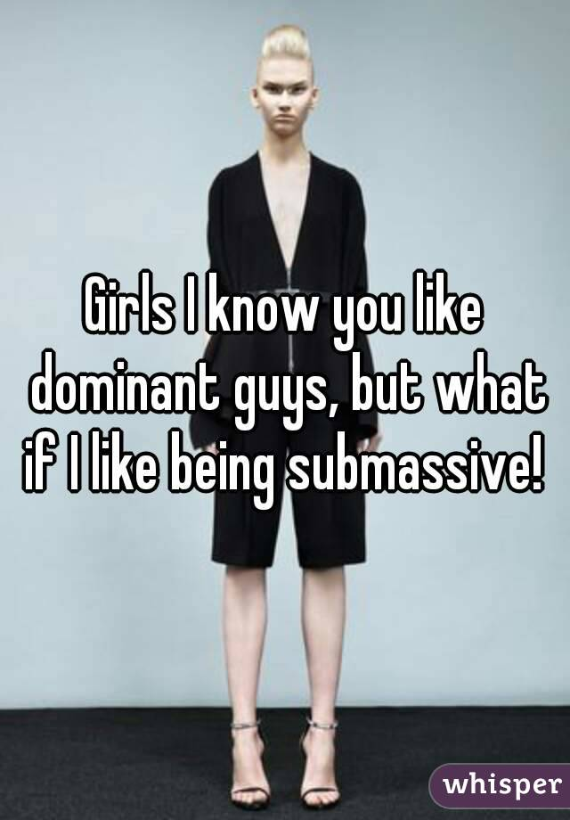 Girls I know you like dominant guys, but what if I like being submassive!