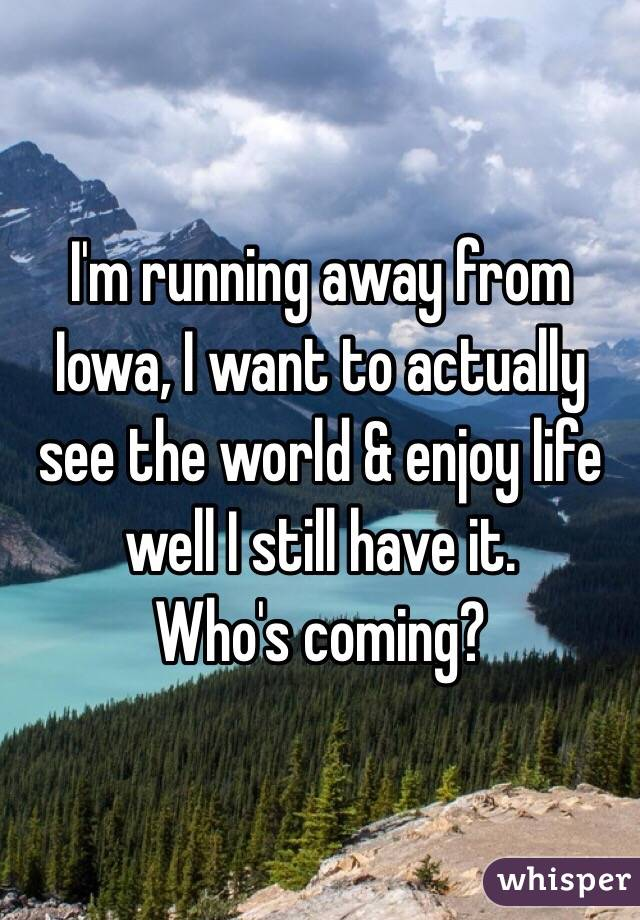 I'm running away from Iowa, I want to actually see the world & enjoy life well I still have it.  Who's coming?