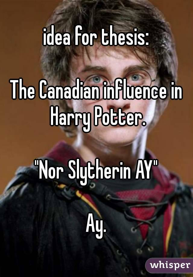"""idea for thesis:  The Canadian influence in Harry Potter.  """"Nor Slytherin AY""""  Ay."""