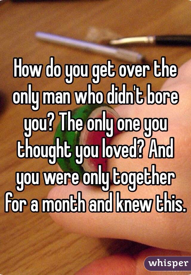 How do you get over the only man who didn't bore you? The only one you thought you loved? And you were only together for a month and knew this.