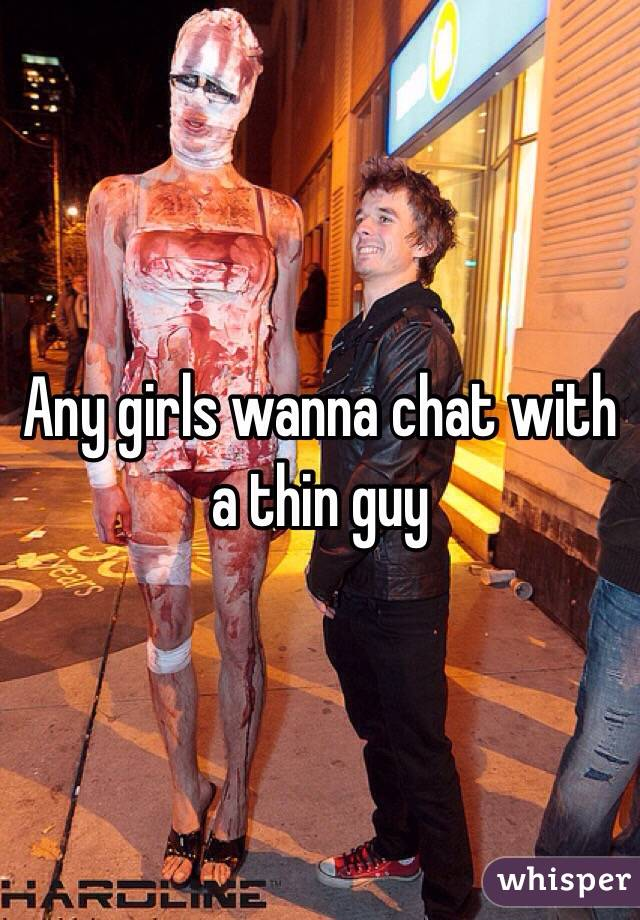 Any girls wanna chat with a thin guy