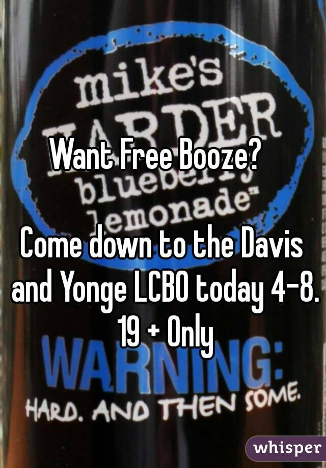 Want Free Booze?    Come down to the Davis and Yonge LCBO today 4-8. 19 + Only