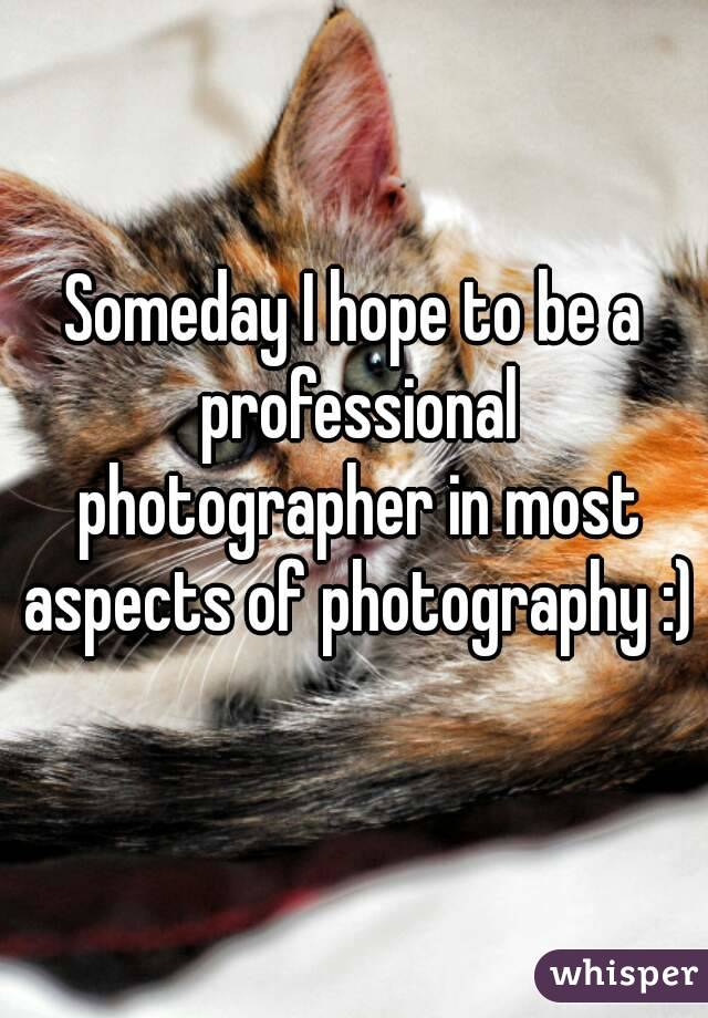 Someday I hope to be a professional photographer in most aspects of photography :)