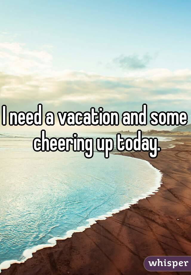 I need a vacation and some cheering up today.