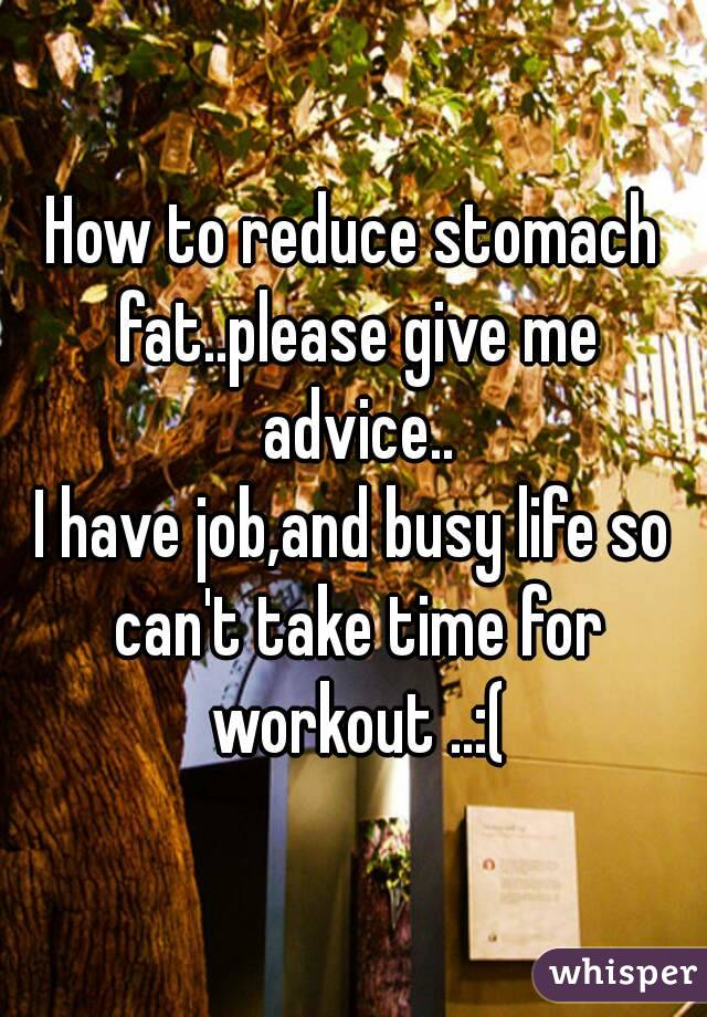 How to reduce stomach fat..please give me advice.. I have job,and busy life so can't take time for workout ..:(