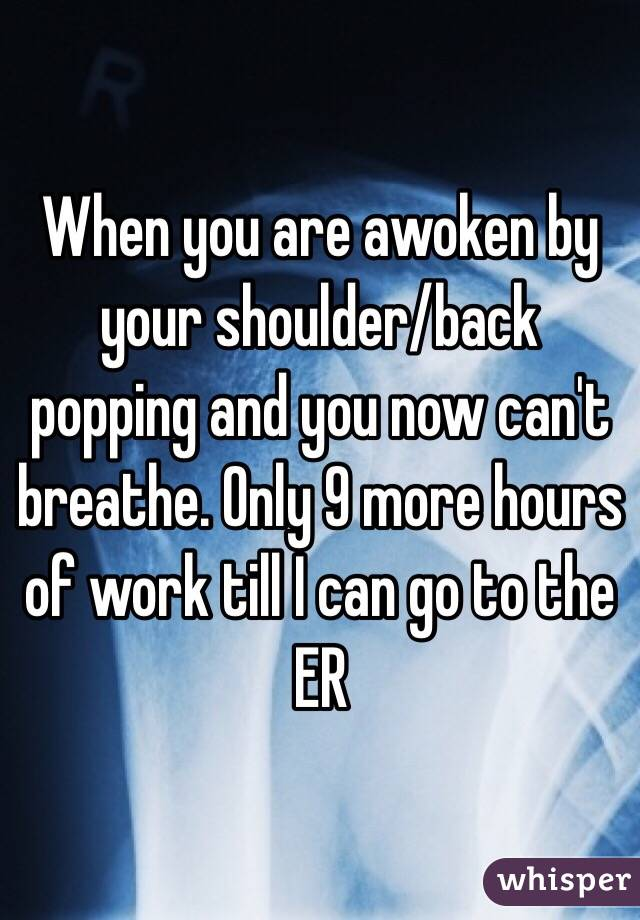 When you are awoken by your shoulder/back popping and you now can't breathe. Only 9 more hours of work till I can go to the ER