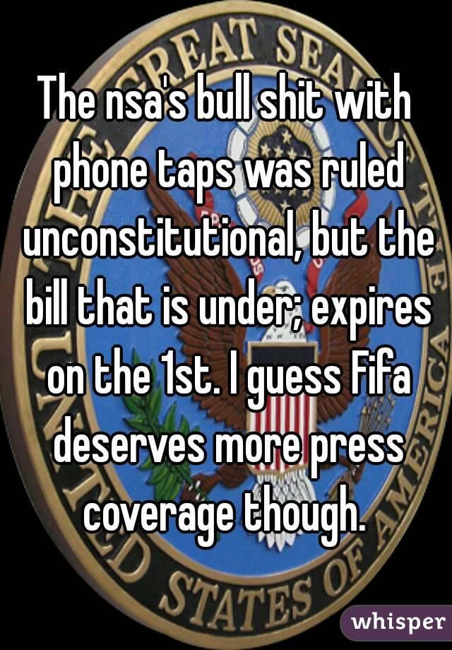 The nsa's bull shit with phone taps was ruled unconstitutional, but the bill that is under; expires on the 1st. I guess Fifa deserves more press coverage though.