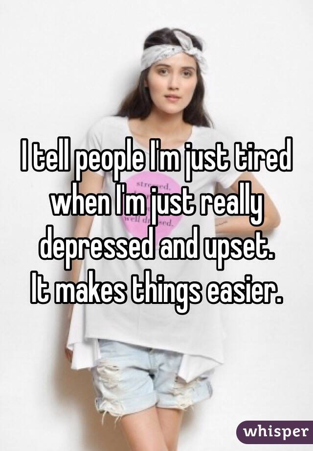 I tell people I'm just tired when I'm just really depressed and upset.  It makes things easier.