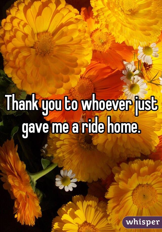 Thank you to whoever just gave me a ride home.