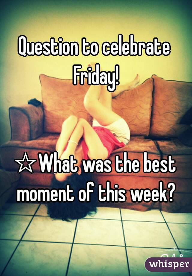Question to celebrate Friday!   ☆What was the best moment of this week?