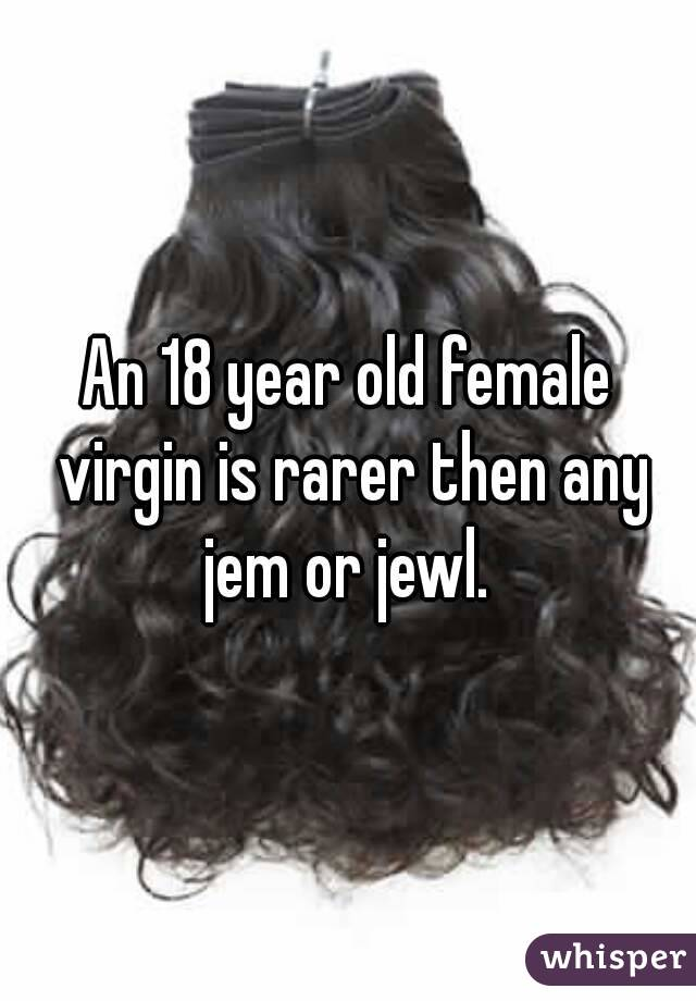 An 18 year old female virgin is rarer then any jem or jewl.