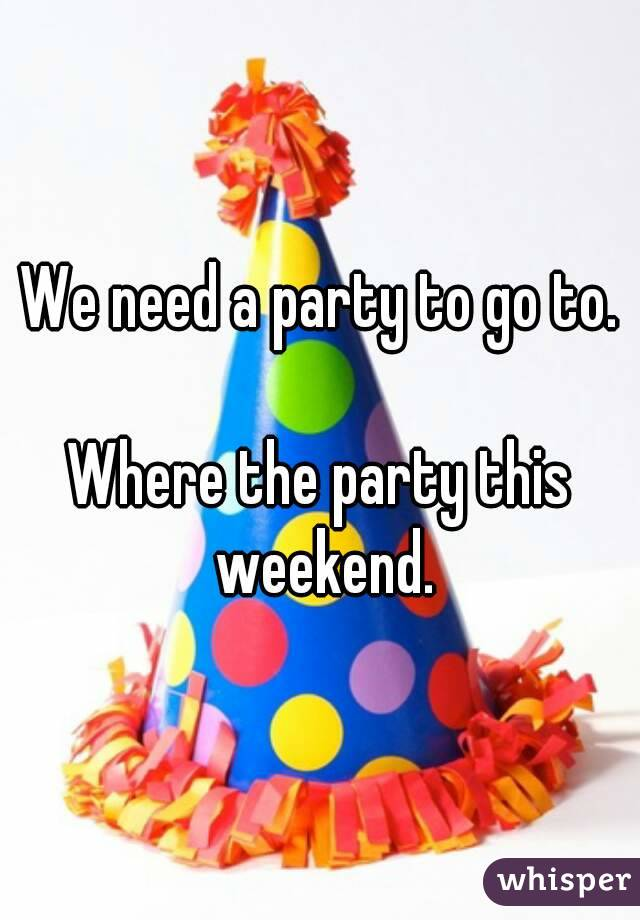 We need a party to go to.  Where the party this weekend.