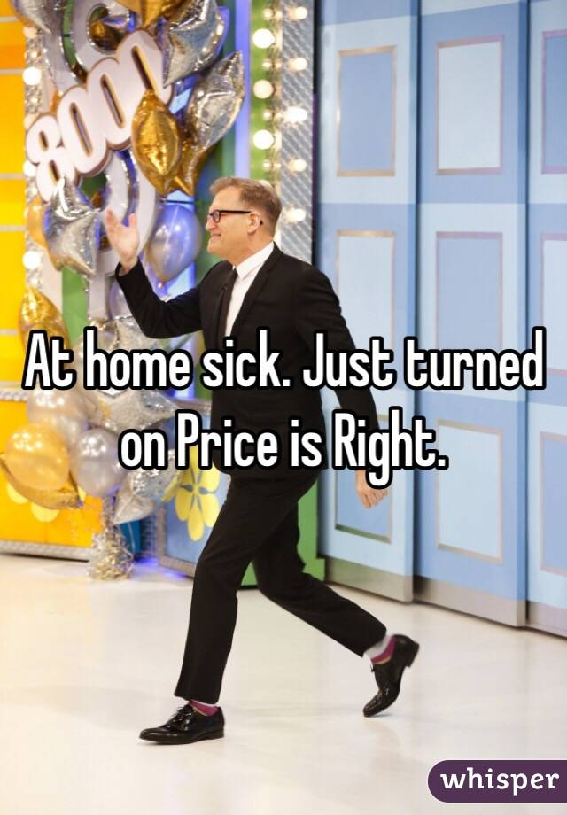 At home sick. Just turned on Price is Right.