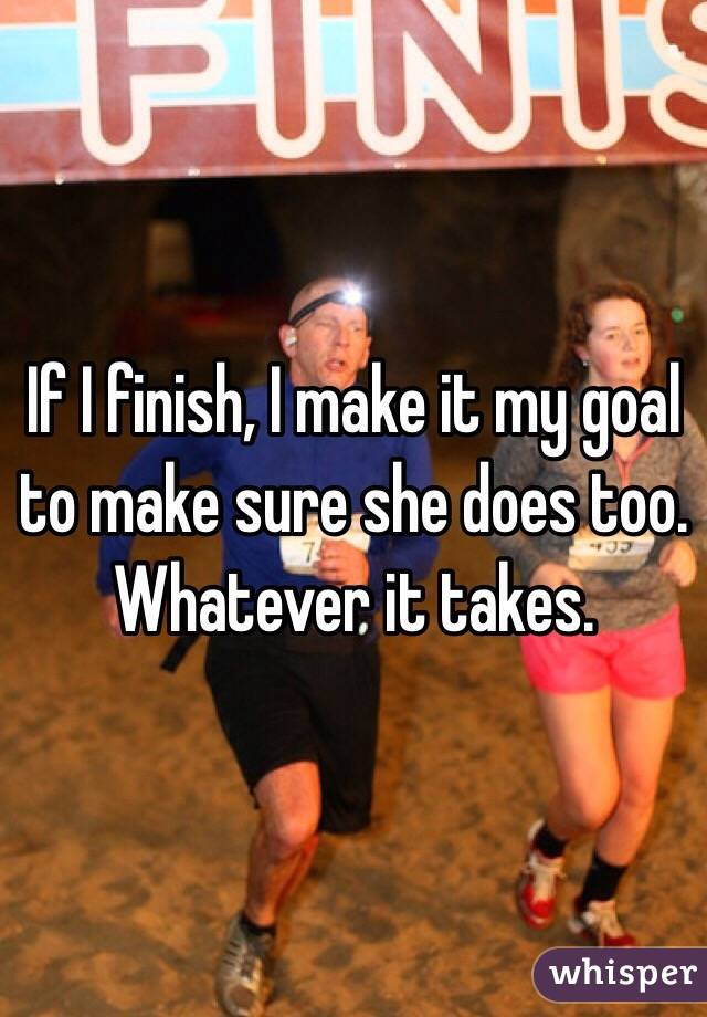 If I finish, I make it my goal to make sure she does too. Whatever it takes.