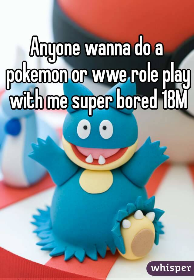 Anyone wanna do a pokemon or wwe role play with me super bored 18M