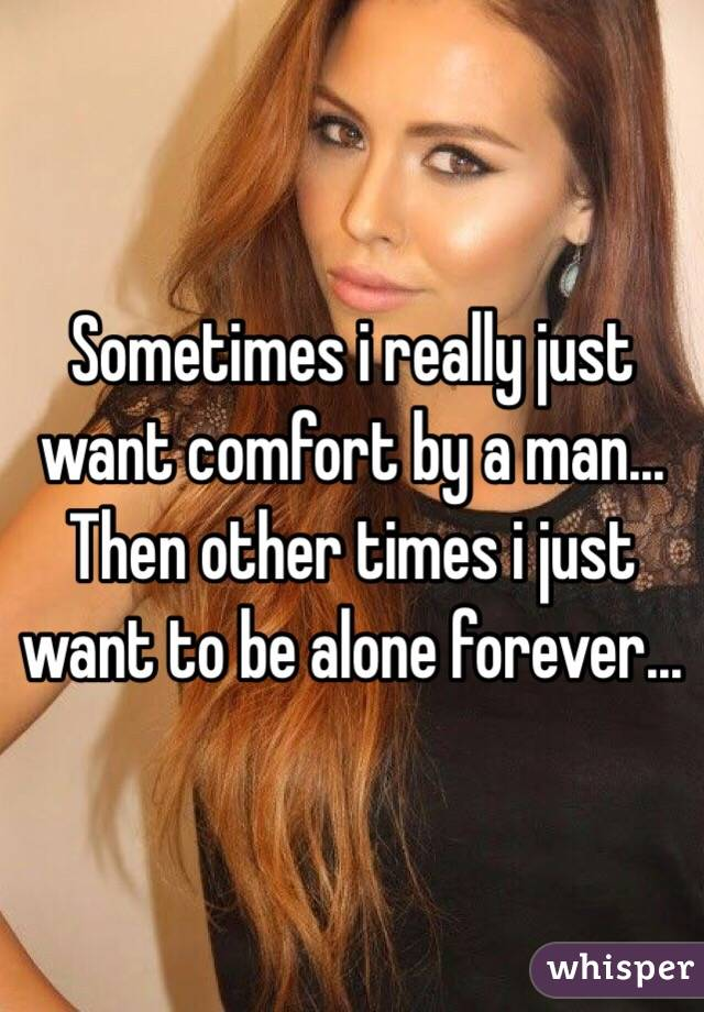 Sometimes i really just want comfort by a man... Then other times i just want to be alone forever...