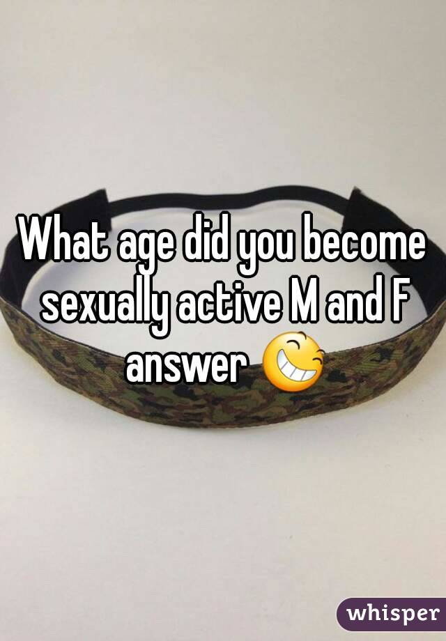 What age did you become sexually active M and F answer 😆