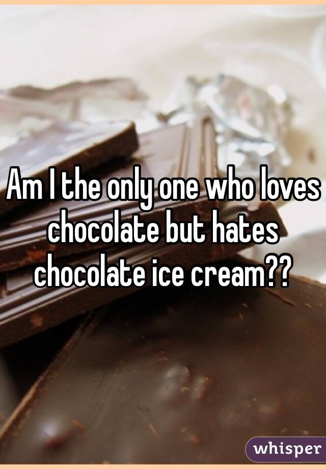 Am I the only one who loves chocolate but hates chocolate ice cream??