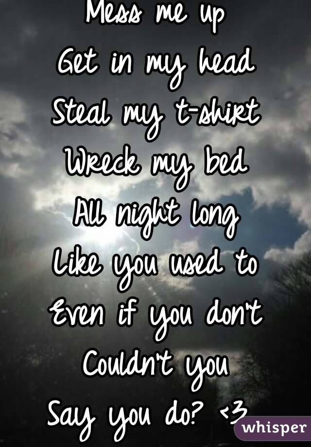 Mess me up Get in my head Steal my t-shirt Wreck my bed All night long Like you used to Even if you don't Couldn't you Say you do? <3