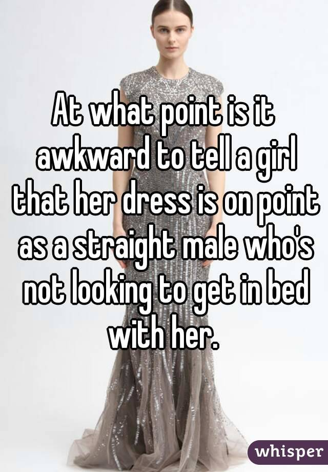 At what point is it awkward to tell a girl that her dress is on point as a straight male who's not looking to get in bed with her.